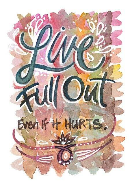 Live full out even if it hurts