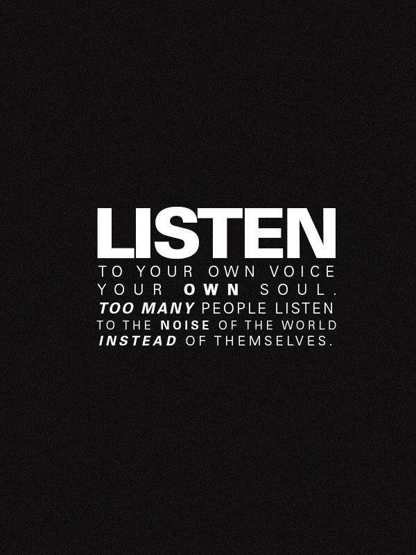 Listen to your own voice your own soul.