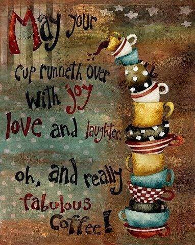 May your cup runneth over with joy love and laughter. Oh and really fabulous coffee