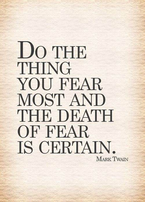 do the thing you fear most and the death of fear is certain