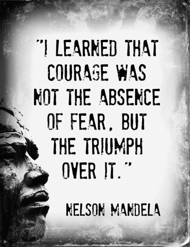I learned that courage was not the absence of fear but the triumph over it