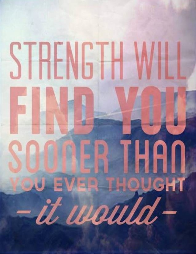 Strength will find you sooner than you thought it would