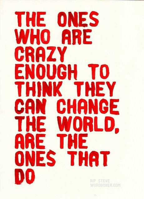 The ones who are crazy enough to think they can change the world are the ones that do