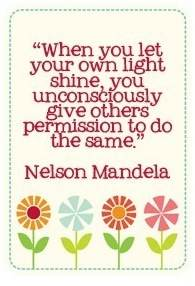 When you let your own light shine you give others permission to do the same