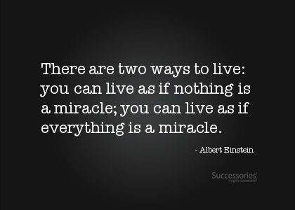 there are two ways to live. you can live as if nothing is a miracle. you can live as if everything is a miracle