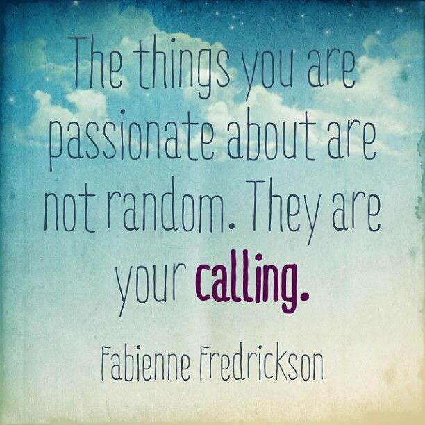the things you are passionate about are not random. they are your calling