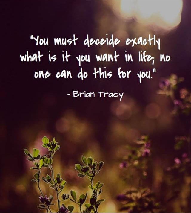 You must decide exactly what is it you want in life. No one can do this for you