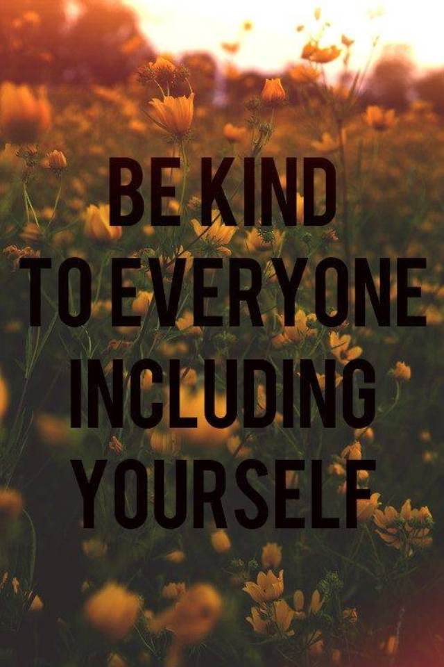 Be kind to everyone including yourself