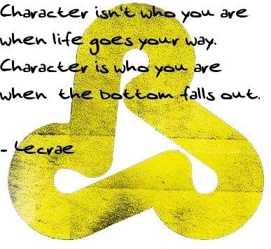 Character isn't who you are when life goes your way. Character is who you are when the bottom falls out.