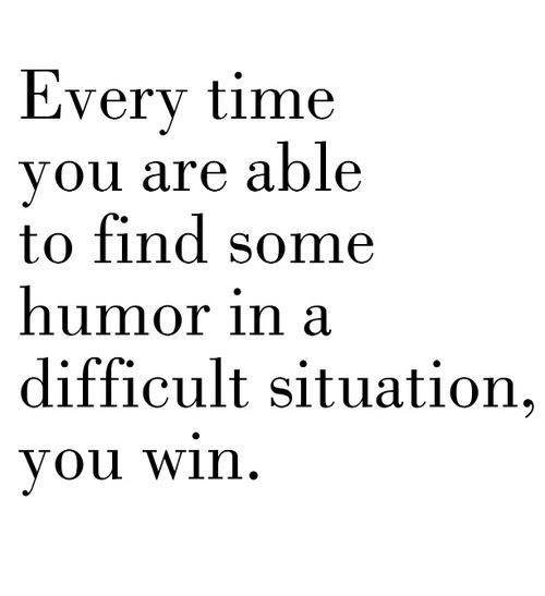Every time you are able to find some humour in a difficult situation you win