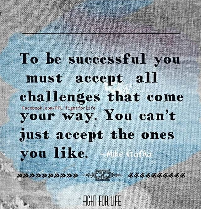 To be successful you must accept all challenges that come your way. You can't just accept the ones you like.