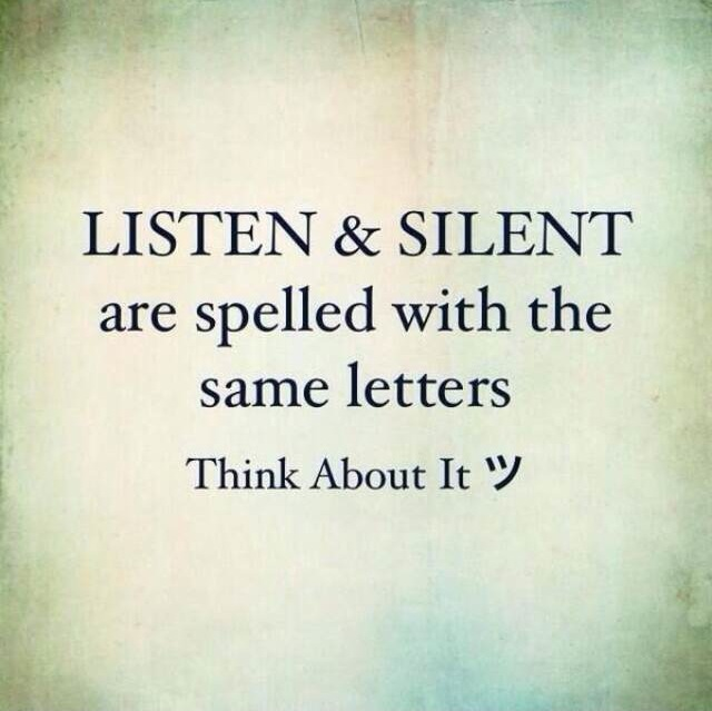 Listen and silent are spelled with the same letters. Think about it.