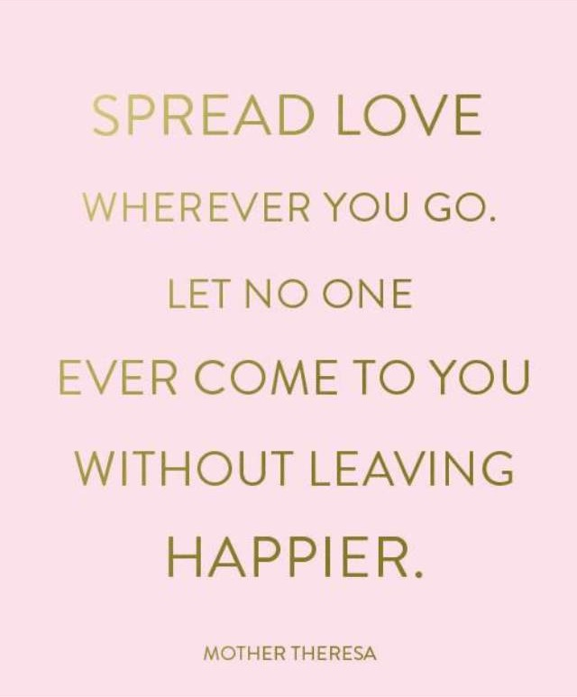 Spread love wherever you go. Let no one ever come to you without leaving happier.