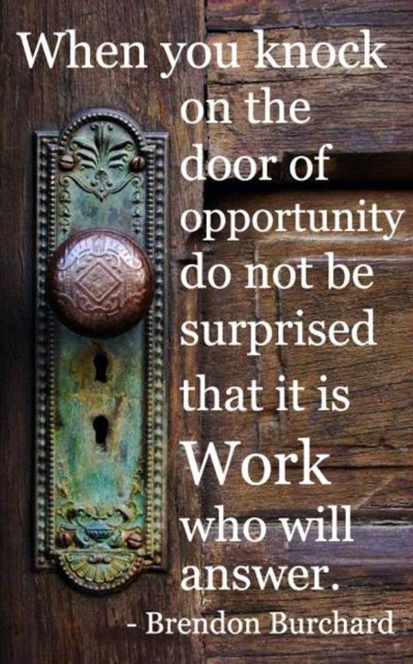 When you knock on the door of opportunity do not be surprised that it is work who will answer