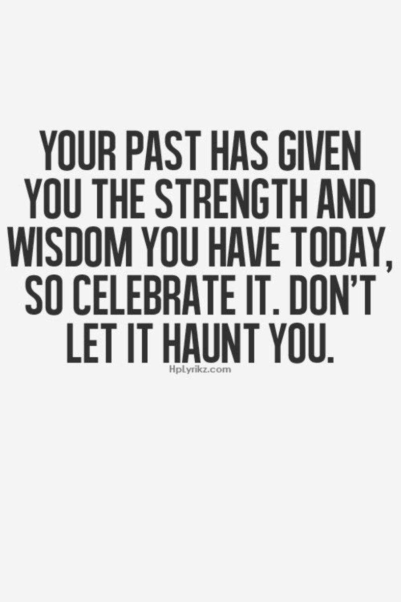 Your past has given you the strength and wisdom you have today so celebrate it don't let it haunt you