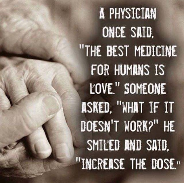 A physician once said the best medicine for humans is love. Someone asked what it if doesn't work? He smiled and said increase the dose.