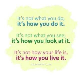 It's not what you do, it's how you do it. It's not what you see, it's how you look at it. It's not how your life is, it's how you live it
