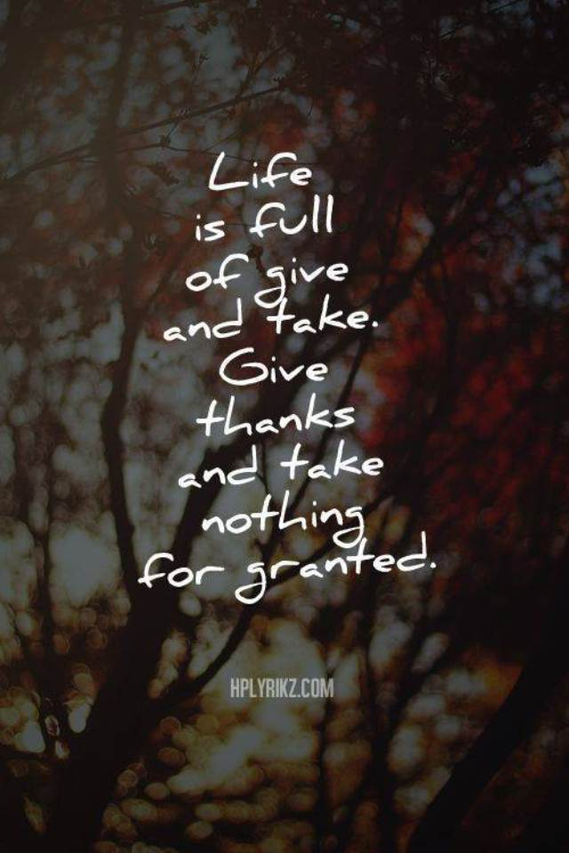 Live a full life of give and take. Give thanks and take nothing for granted