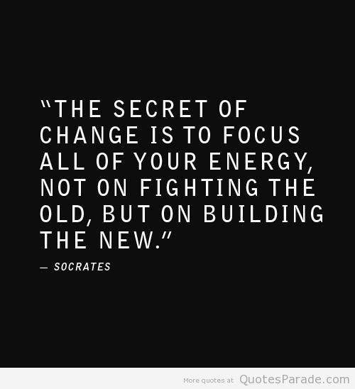 The secret of change is to focus all of your energy not on fighting the old but on building the new.
