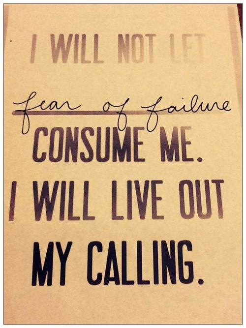 I  will not let fear of failure consumer me. I will live out my calling.