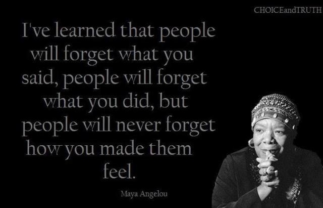 I've learned that people will forget what you said, but people will never forget how you made them feel.