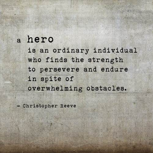 A hero is an ordinary person who finds the strength to preserver and endure in spite of overwhelming obstacles.
