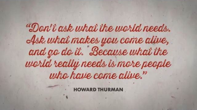 Don't ask what the world needs, ask what makes you come alive and go do it. Because what the world really needs is more people who have come alive.