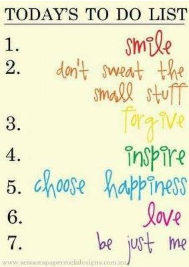 Today's to do list: smile, don't sweat the small stuff, forgive, inspire, choose happiness, love.