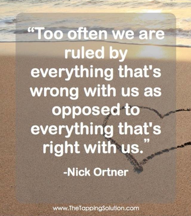 Too often we are ruled by everything that's wrong with us as opposed to everything that's right with us.