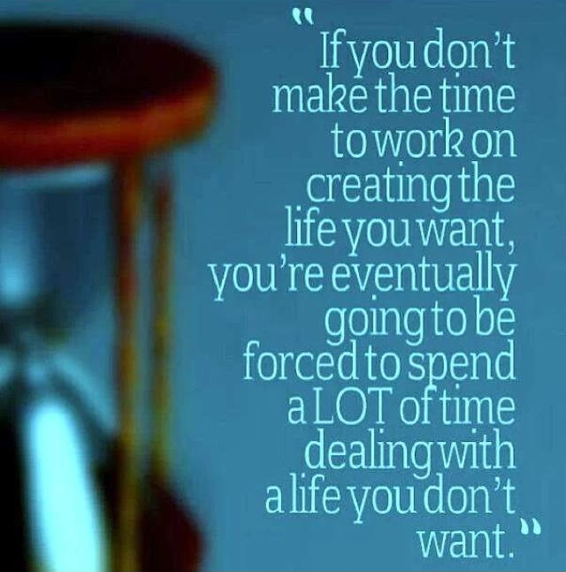 If you don't make the time to work on creating the life you want, you're eventually going to be forced to spend a lot of time dealing with a life you don't want.