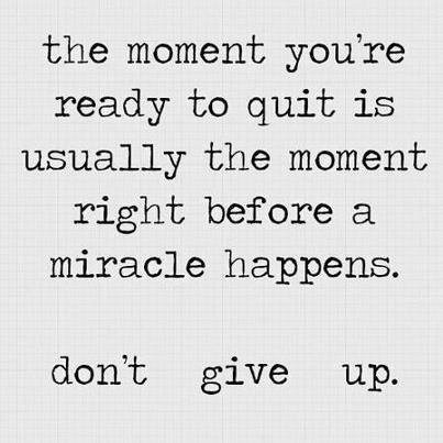 The moment you're ready to quit is usually the moment right before a miracle happens. Don't give up.