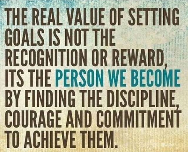 The real value of setting goals is not the recognition or reward, it's the person we become by finding the discipline, courage and commitment to achieve them.