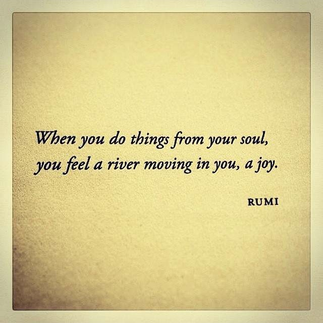When you do things from your soul you feel a river moving in you, a joy