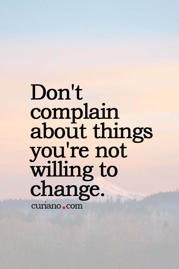 Don't complain about things you're not willing to change