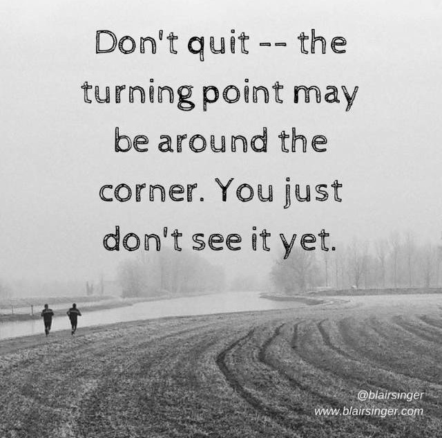 Don't quit, the turning point may be around the corner. You just don't see it yet.