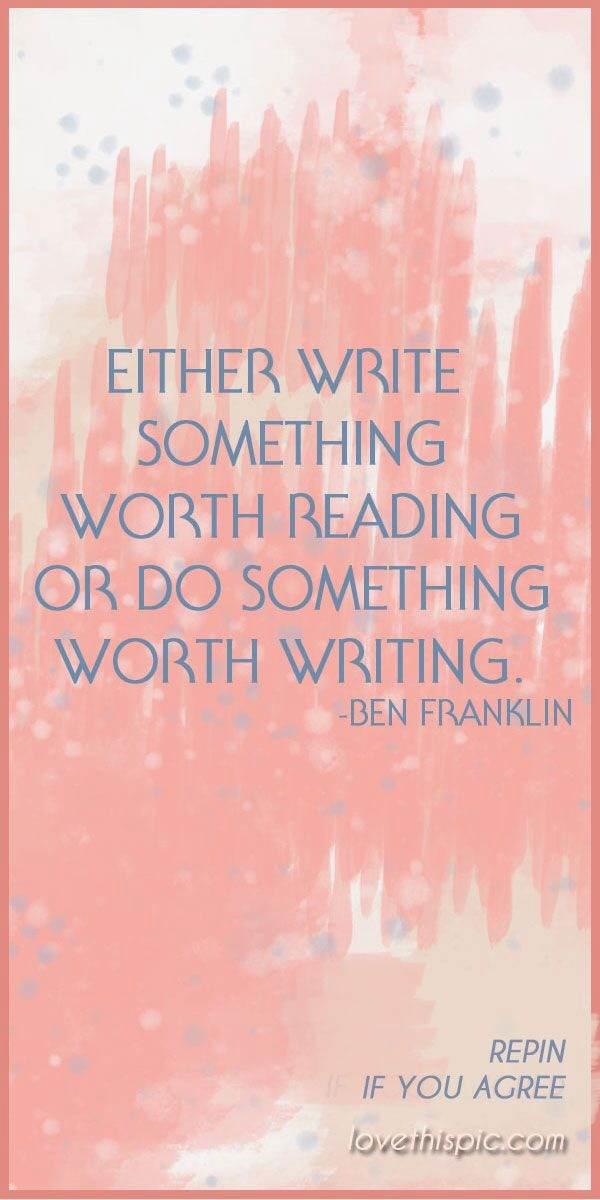 Either write something worth reading or do something worth writing