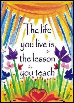 The life you live is the lesson you teach