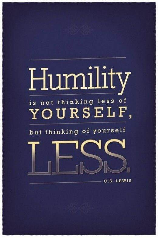 Humility is not thinking less of yourself but thinking of yourself less