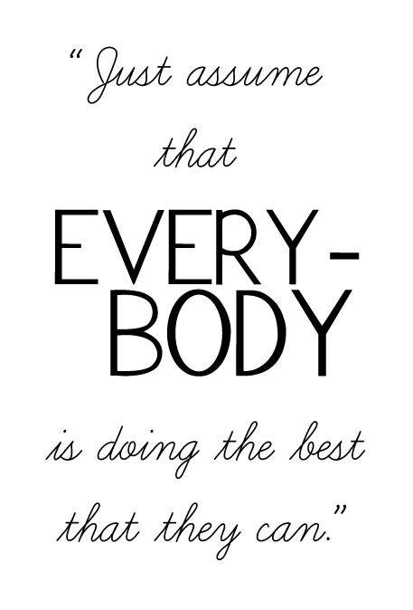 Just assume that everybody is doing the best that they can