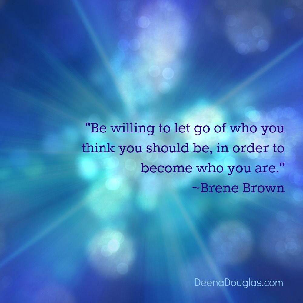 Be willing to let go of who you think you should be, in order to become who you are