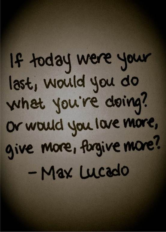If today were your last, would you what you're doing? Or would you love more, give more, forgive more?