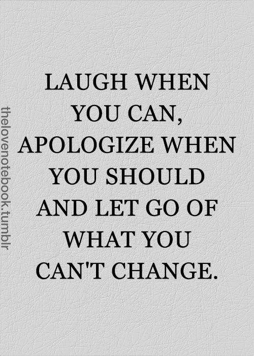 Laugh when you can, apologize when you should and let go of what you can't change