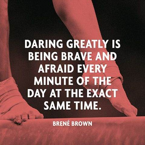Daring greatly is being brave and afraid every minute of the day at the exact same time
