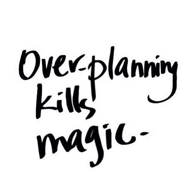 Overplanning kills magic
