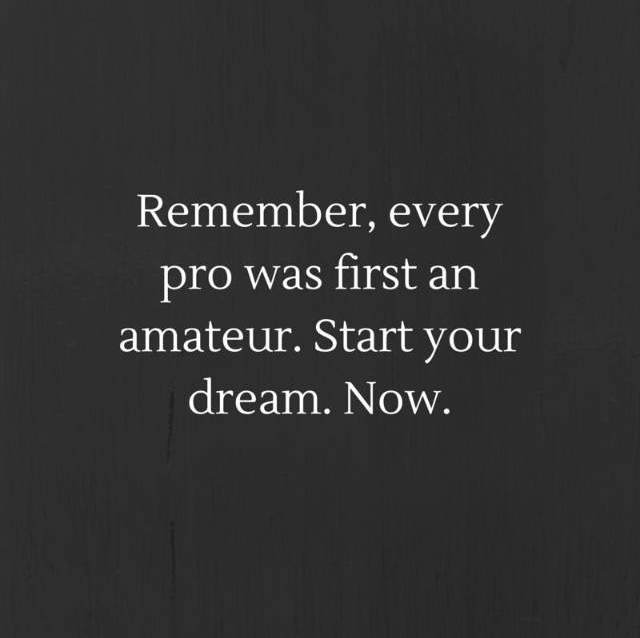 remember every pro was first an amateur. Start your dream now