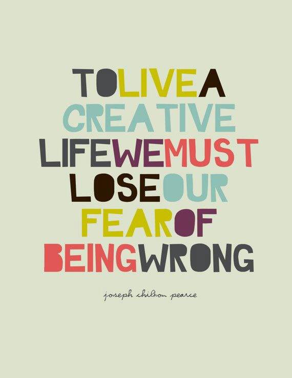 To live a creative life we must lost our fear of being wrong