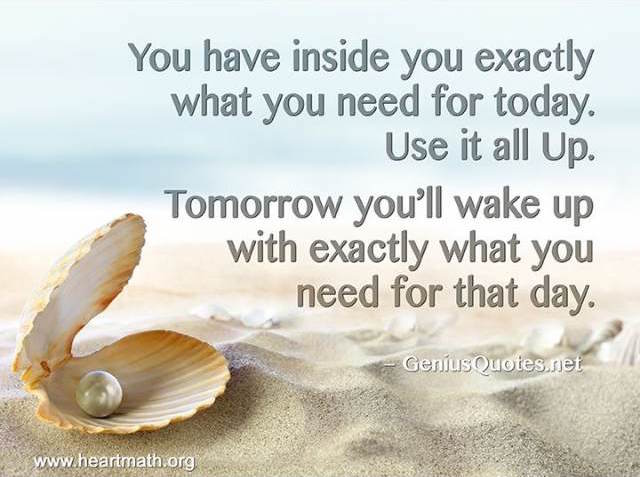 You have inside you exactly what you need for today. Use it all up. Tomorrow you'll wake up with exactly what you need for that day.