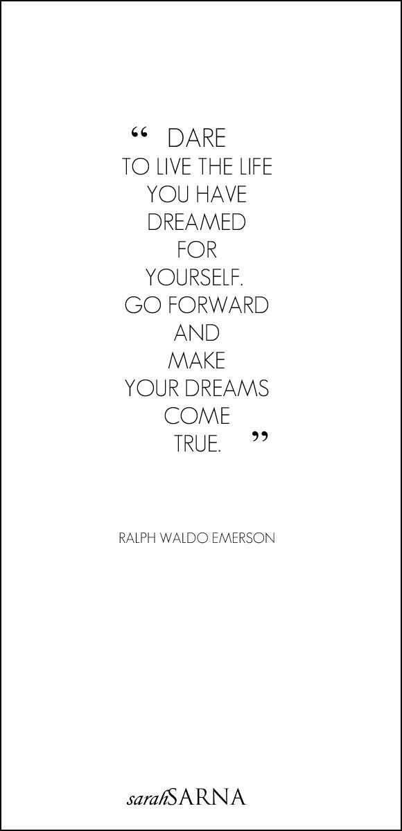Dare to live the life you have dreamed for yourself. Go forward and make your dreams come true