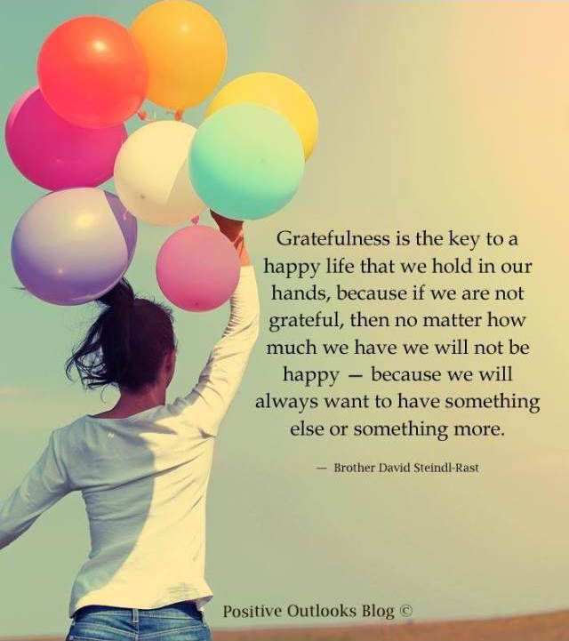 Gratefulness is the key to a happy life that we hold in our hands, because if we are not grateful, then no matter how much we have we will not be happy, because we will always want to have something else or something more