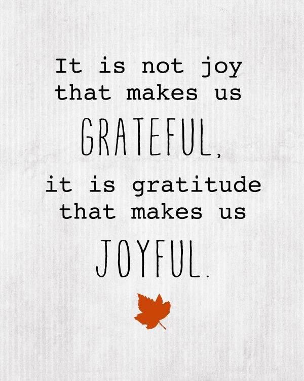It is not joy that makes us grateful it is gratitude that makes us joyful